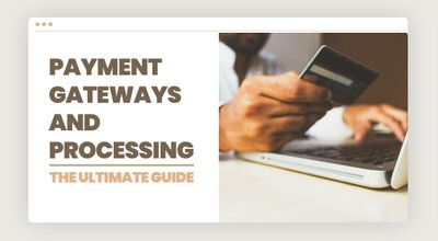 Payment Gateways & Payment Processing: The Ultimate Guide