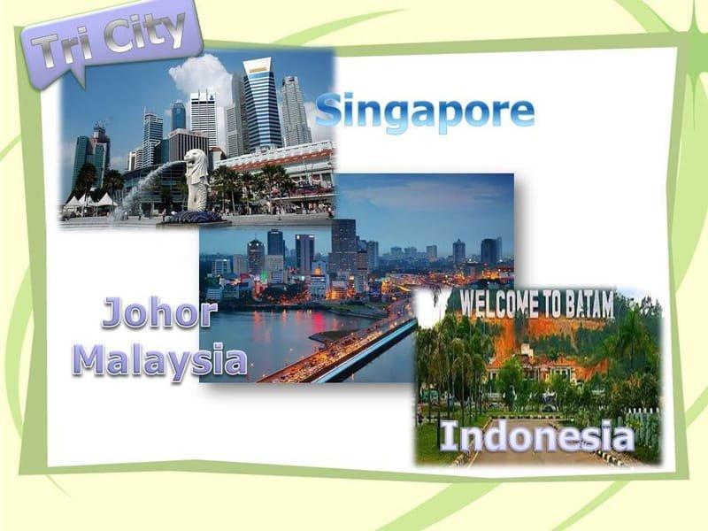 TRI CITY SINGAPORE MALAYSIA (JOHOR BAHRU) INDONESIA (BATAM)